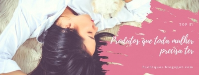Top 05: Produtos de Beleza que toda mulher precisa ter