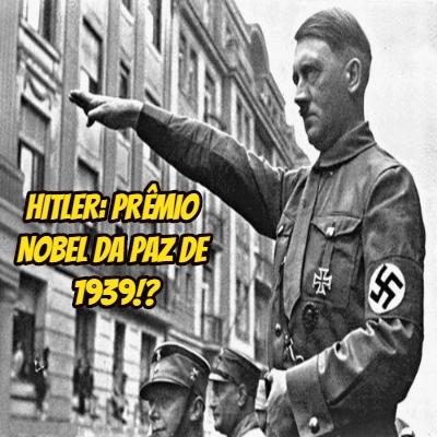 Hitler: prêmio Nobel da Paz de 1939?!
