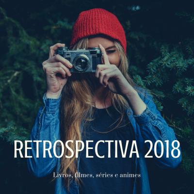 Retrospectiva 2018: Livros, Filmes, Séries e Animes