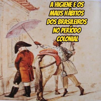 A higiene e os maus hábitos dos brasileiros no período colonial