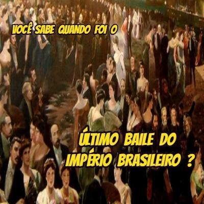 Você sabe quando foi o último baile do Império brasileiro?