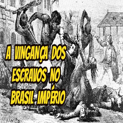A vingança dos escravos no Brasil Império
