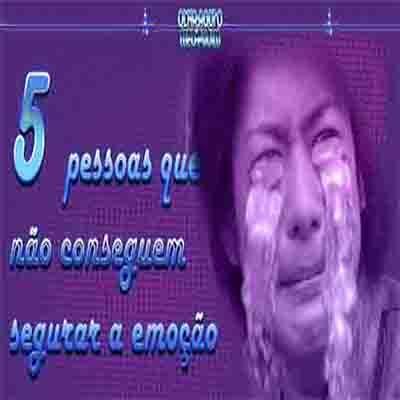5 pessoas que não conseguem segurar a emoção